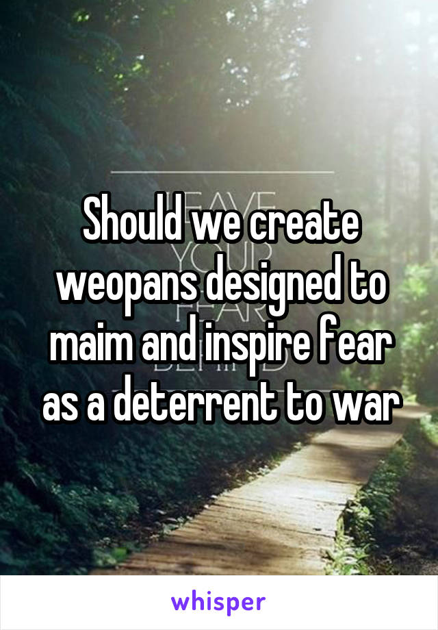 Should we create weopans designed to maim and inspire fear as a deterrent to war
