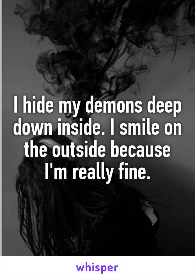 I hide my demons deep down inside. I smile on the outside because I'm really fine.