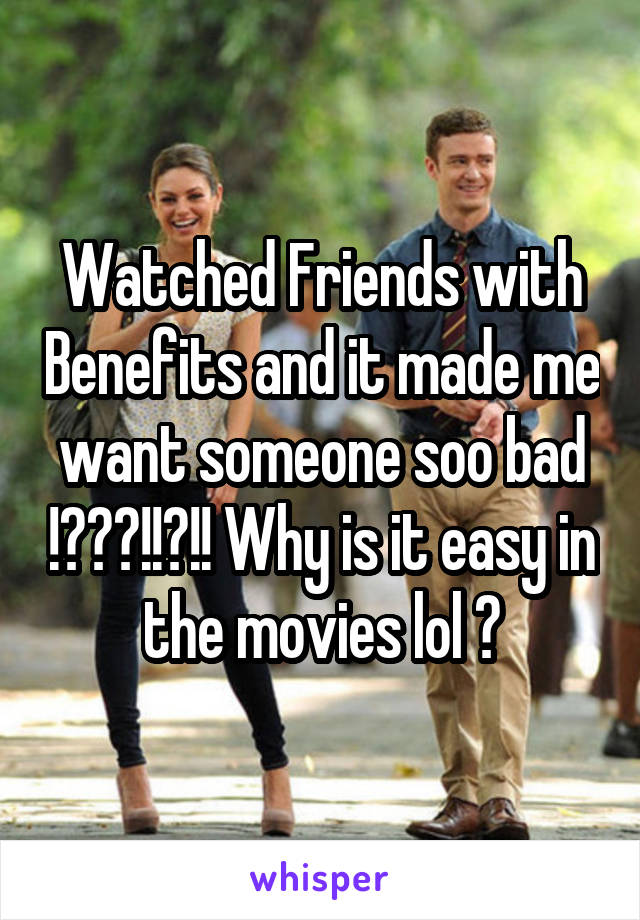 Watched Friends with Benefits and it made me want someone soo bad !???!!?!! Why is it easy in the movies lol ?