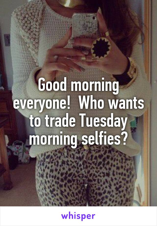 Good morning everyone!  Who wants to trade Tuesday morning selfies?