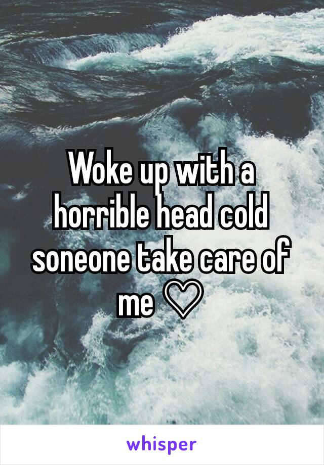 Woke up with a horrible head cold soneone take care of me ♡