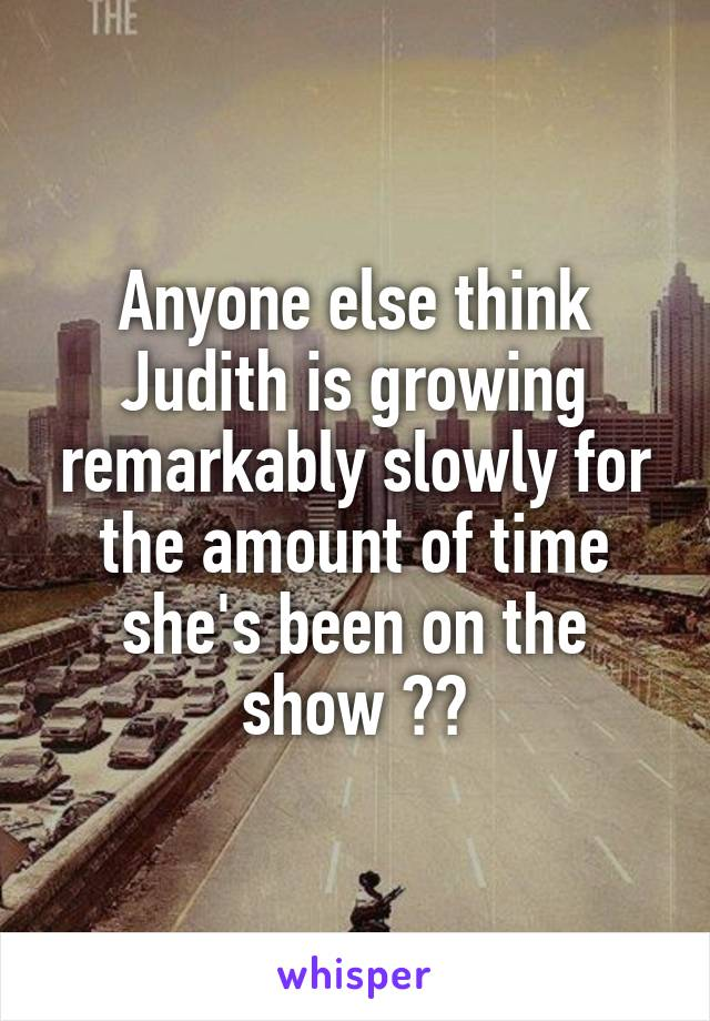 Anyone else think Judith is growing remarkably slowly for the amount of time she's been on the show ??
