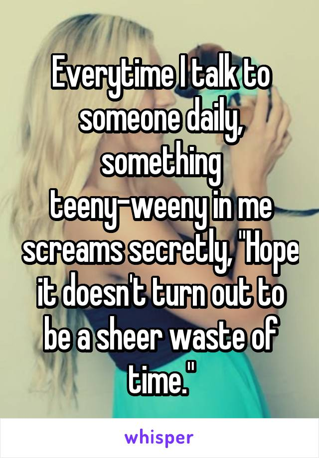 """Everytime I talk to someone daily, something teeny-weeny in me screams secretly, """"Hope it doesn't turn out to be a sheer waste of time."""""""
