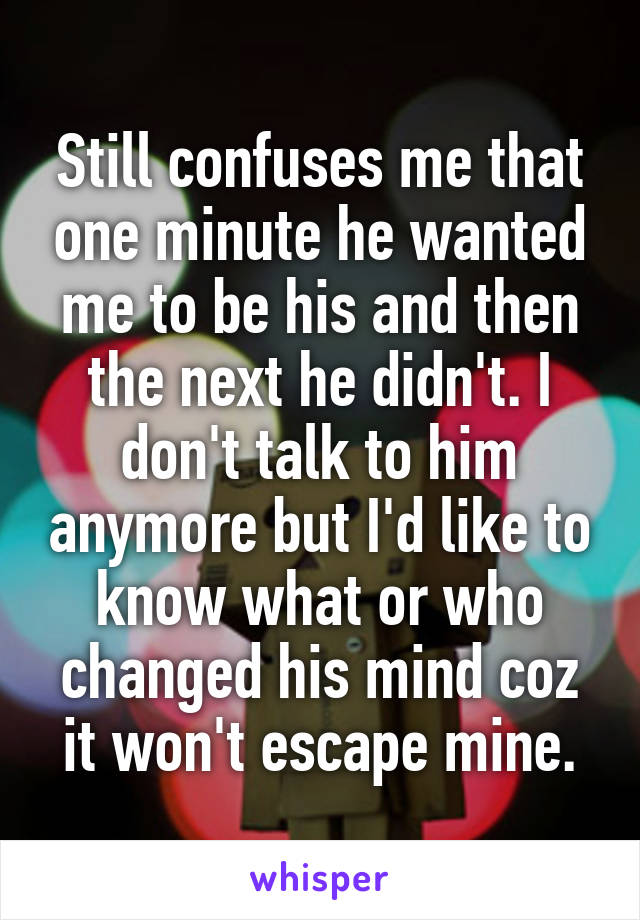 Still confuses me that one minute he wanted me to be his and then the next he didn't. I don't talk to him anymore but I'd like to know what or who changed his mind coz it won't escape mine.