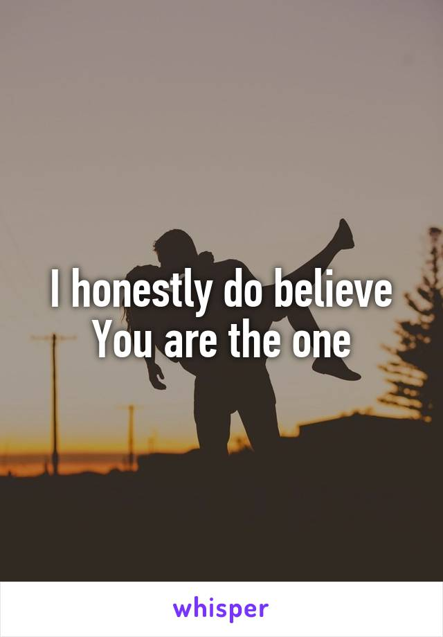 I honestly do believe You are the one