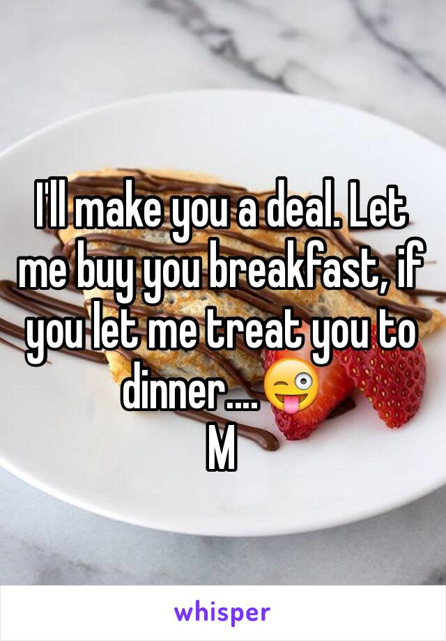 I'll make you a deal. Let me buy you breakfast, if you let me treat you to dinner....😜 M