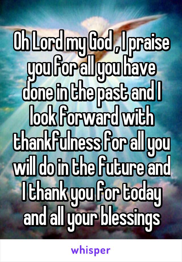 Oh Lord my God , I praise you for all you have done in the past and I look forward with thankfulness for all you will do in the future and I thank you for today and all your blessings