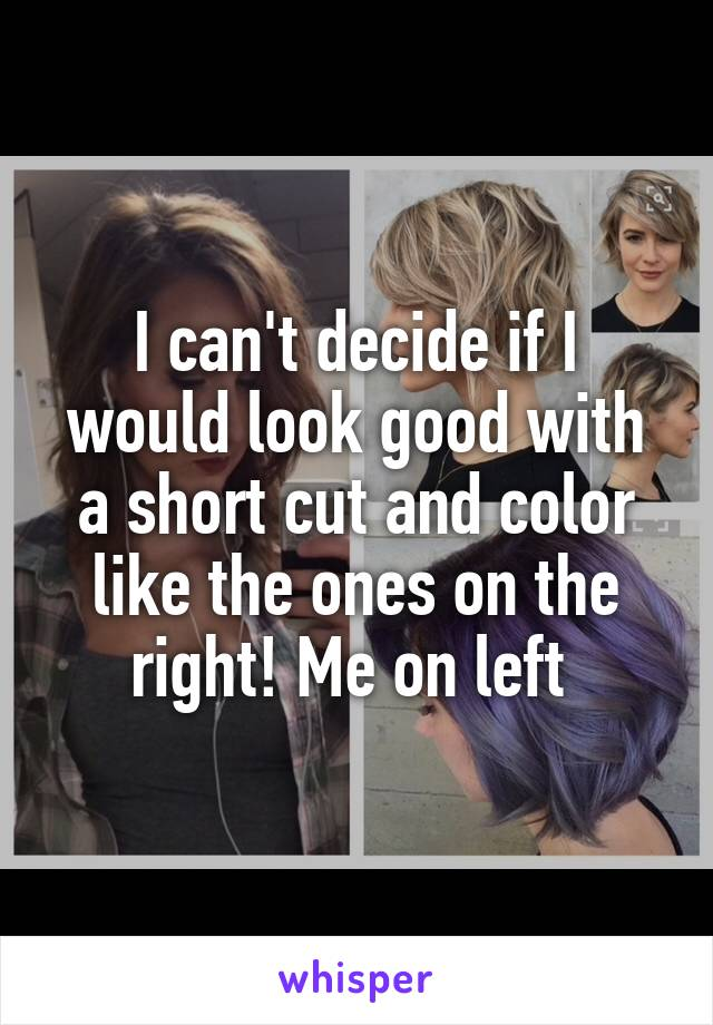 I can't decide if I would look good with a short cut and color like the ones on the right! Me on left