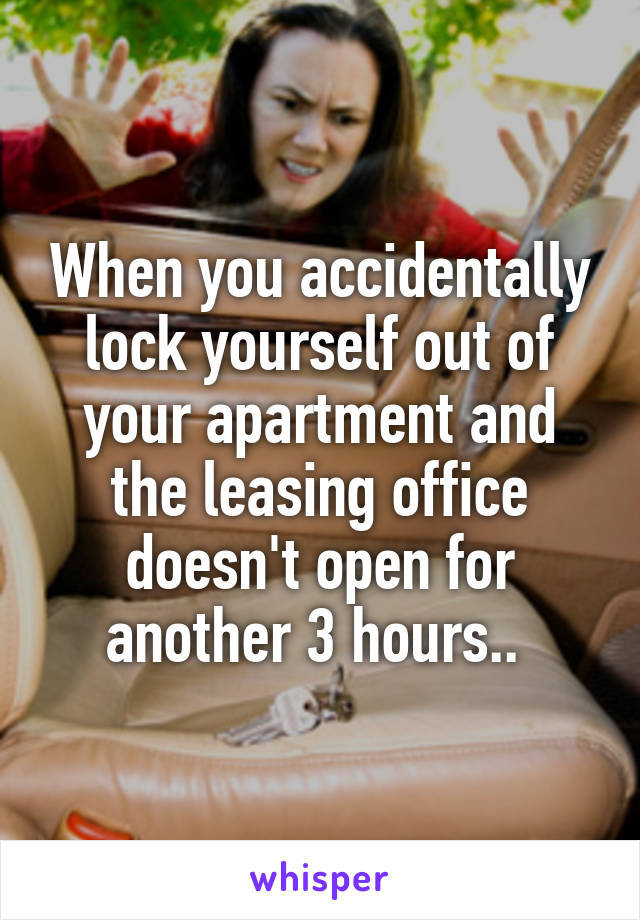When you accidentally lock yourself out of your apartment and the leasing office doesn't open for another 3 hours..