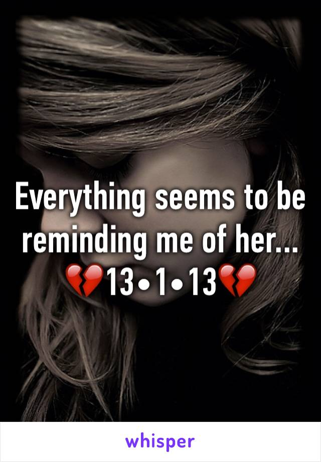 Everything seems to be reminding me of her... 💔13•1•13💔
