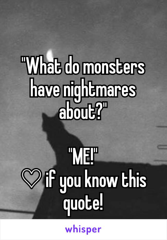 """""""What do monsters have nightmares about?""""  """"ME!"""" ♡ if you know this quote!"""