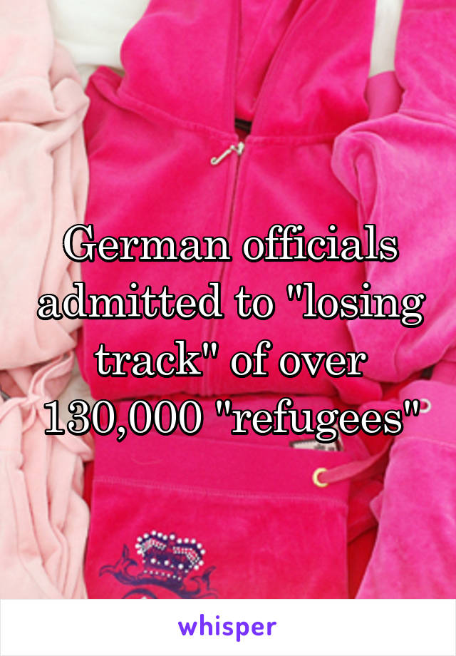 """German officials admitted to """"losing track"""" of over 130,000 """"refugees"""""""