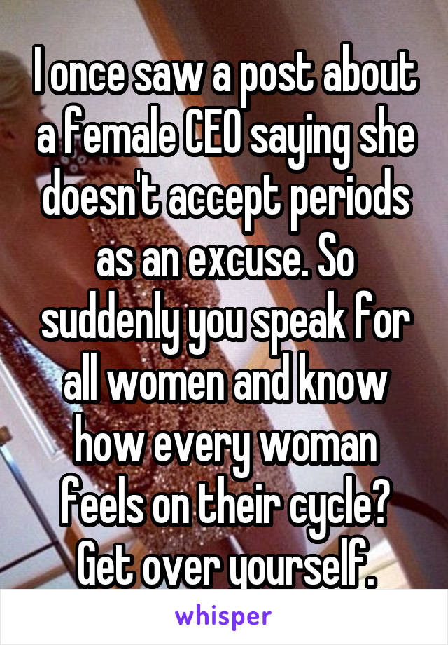 I once saw a post about a female CEO saying she doesn't accept periods as an excuse. So suddenly you speak for all women and know how every woman feels on their cycle? Get over yourself.