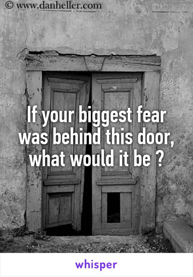 If your biggest fear was behind this door, what would it be ?