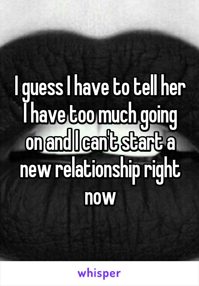 I guess I have to tell her I have too much going on and I can't start a new relationship right now