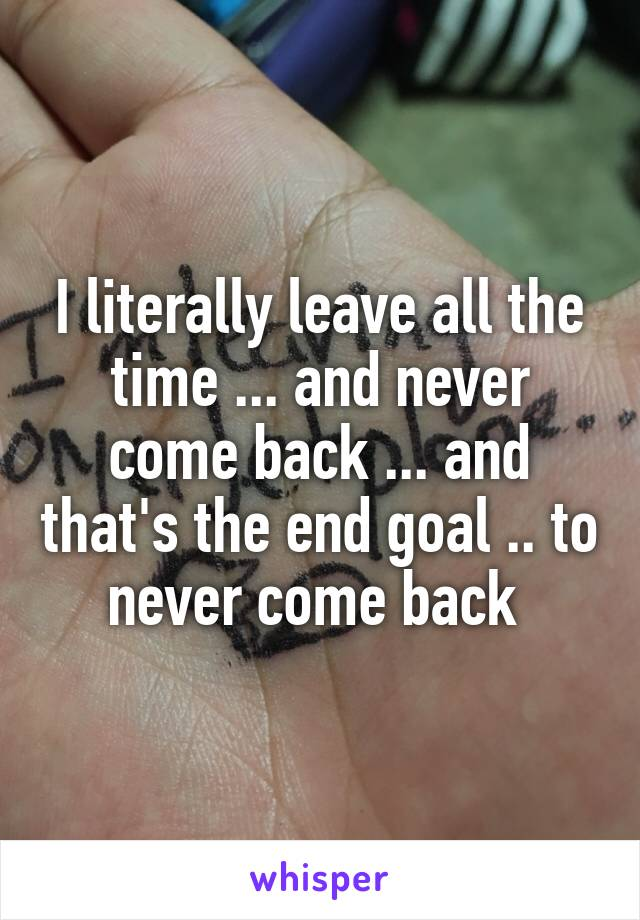 I literally leave all the time ... and never come back ... and that's the end goal .. to never come back