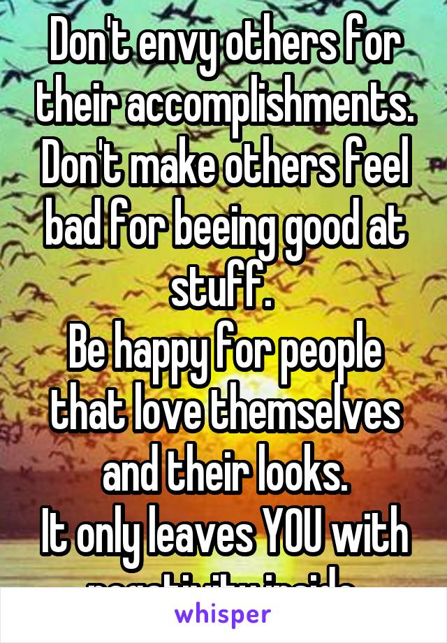 Don't envy others for their accomplishments. Don't make others feel bad for beeing good at stuff.  Be happy for people that love themselves and their looks. It only leaves YOU with negativity inside.