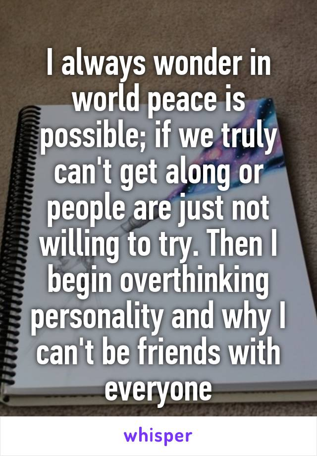 I always wonder in world peace is possible; if we truly can't get along or people are just not willing to try. Then I begin overthinking personality and why I can't be friends with everyone