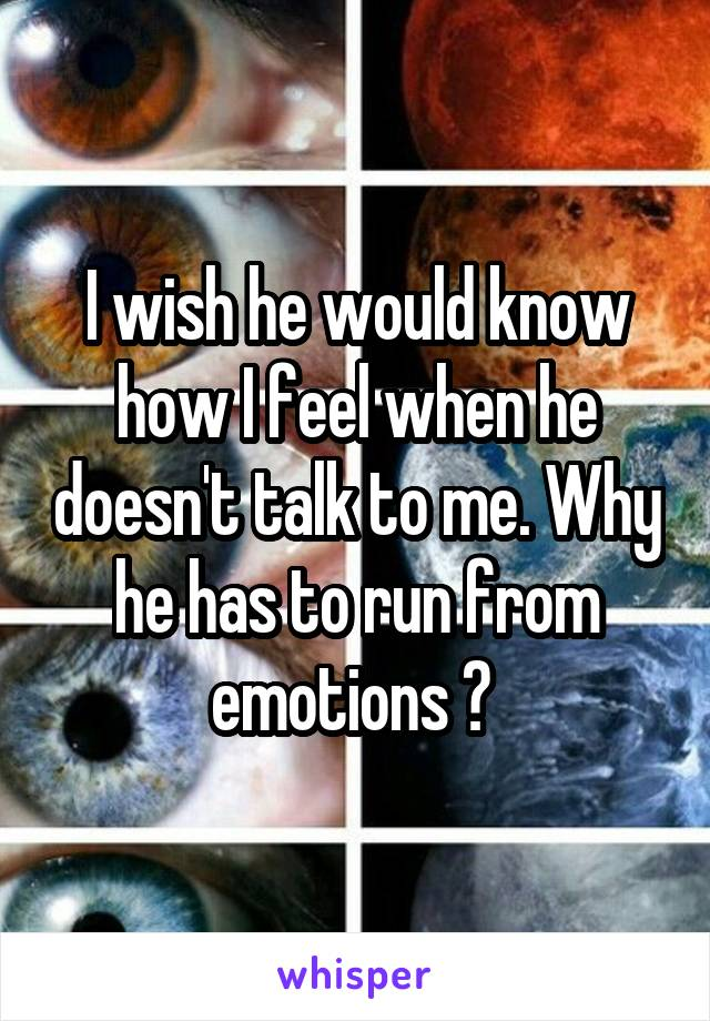 I wish he would know how I feel when he doesn't talk to me. Why he has to run from emotions ?