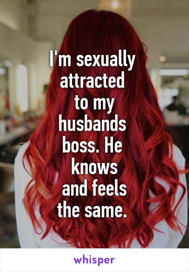 I'm sexually  attracted  to my husbands  boss. He  knows and feels the same.