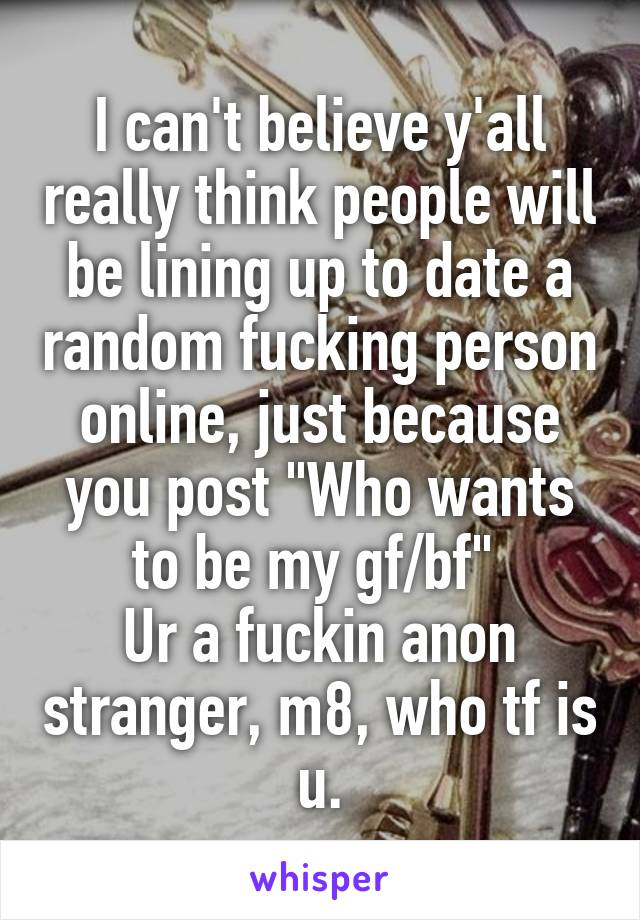 """I can't believe y'all really think people will be lining up to date a random fucking person online, just because you post """"Who wants to be my gf/bf""""  Ur a fuckin anon stranger, m8, who tf is u."""