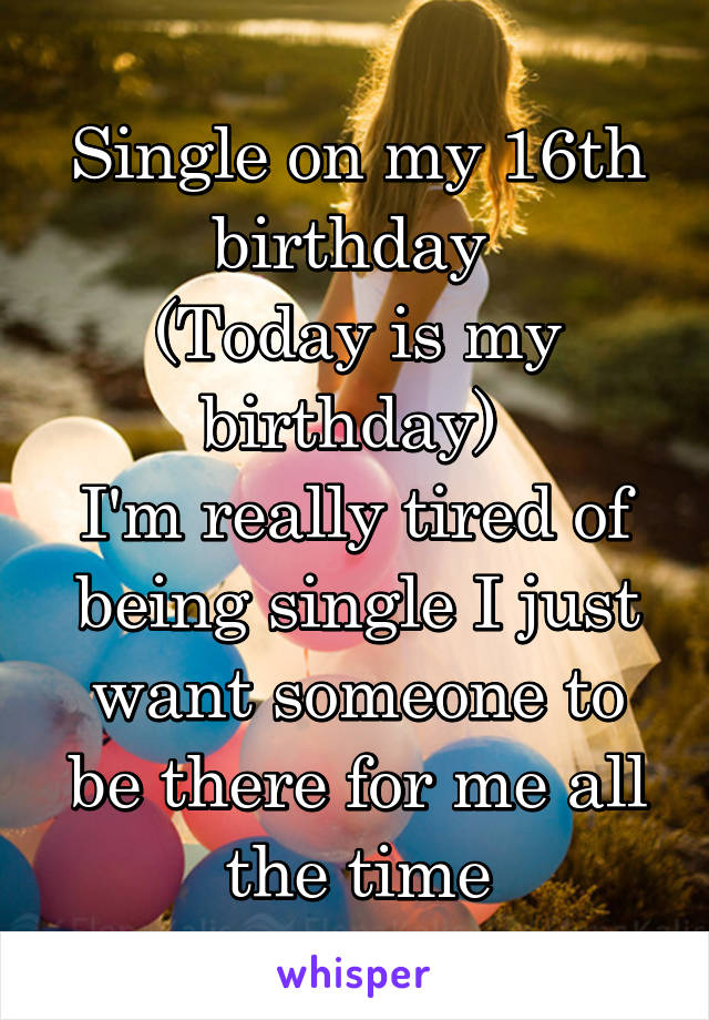 Single on my 16th birthday  (Today is my birthday)  I'm really tired of being single I just want someone to be there for me all the time