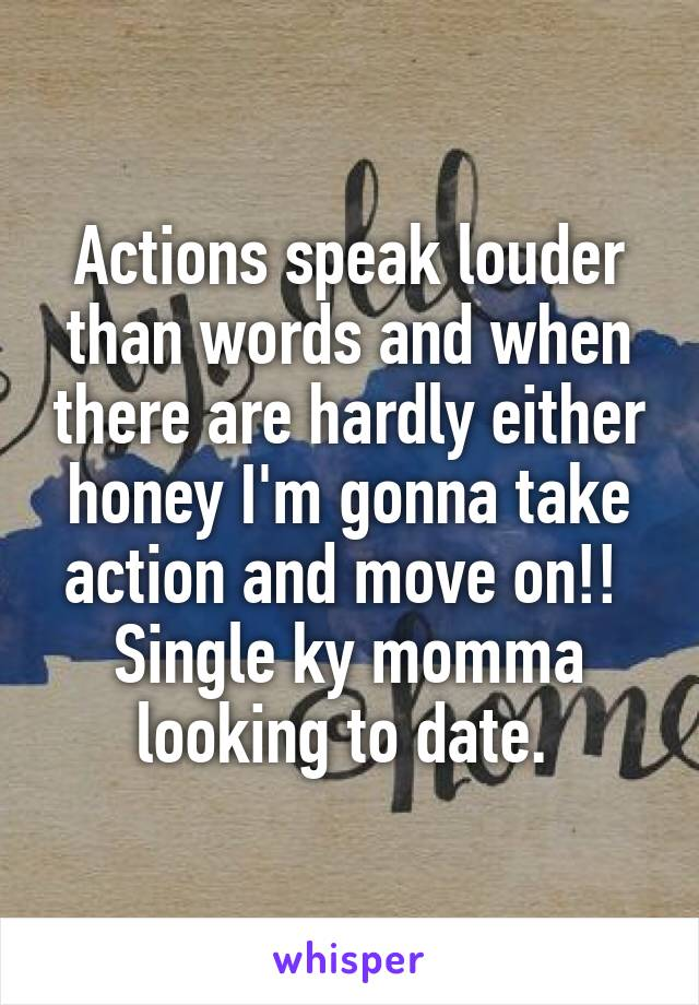 Actions speak louder than words and when there are hardly either honey I'm gonna take action and move on!!  Single ky momma looking to date.