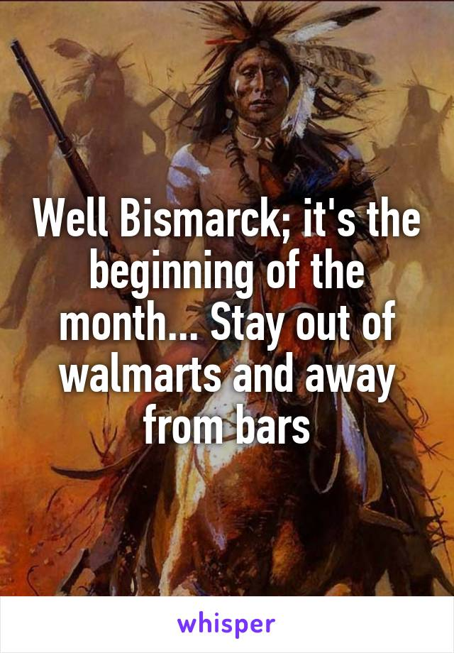 Well Bismarck; it's the beginning of the month... Stay out of walmarts and away from bars