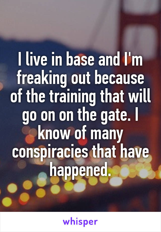 I live in base and I'm freaking out because of the training that will go on on the gate. I know of many conspiracies that have happened.