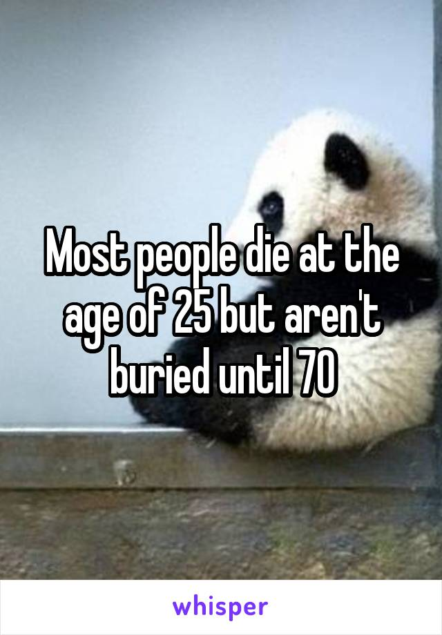 Most people die at the age of 25 but aren't buried until 70