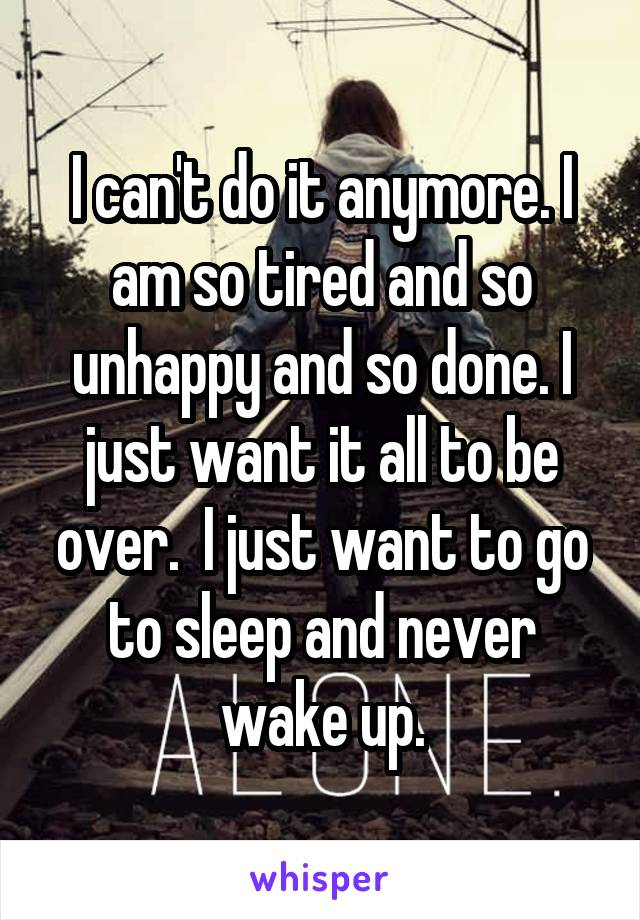 I can't do it anymore. I am so tired and so unhappy and so done. I just want it all to be over.  I just want to go to sleep and never wake up.