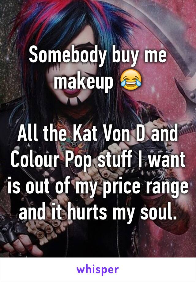 Somebody buy me makeup 😂  All the Kat Von D and Colour Pop stuff I want is out of my price range and it hurts my soul.