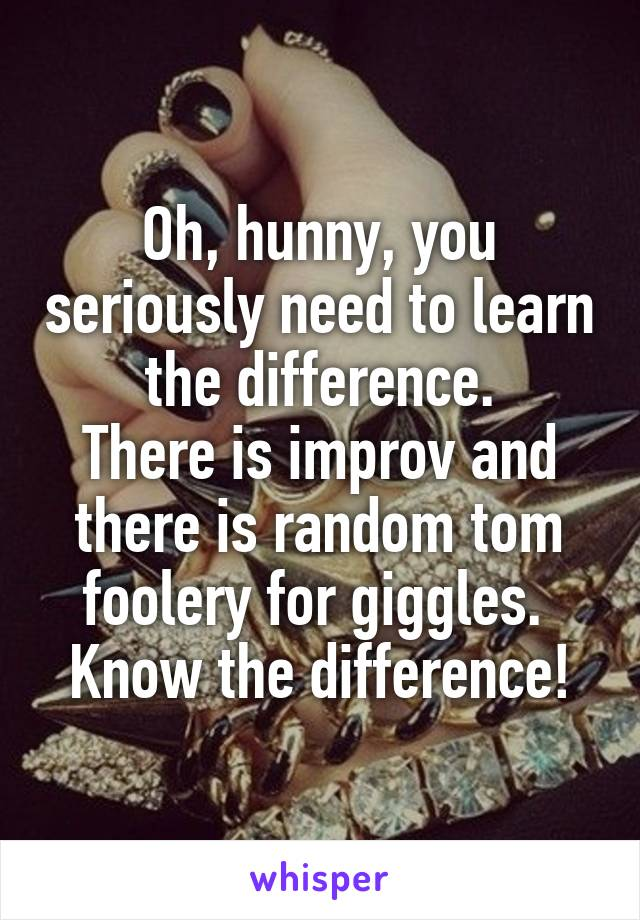 Oh, hunny, you seriously need to learn the difference. There is improv and there is random tom foolery for giggles.  Know the difference!