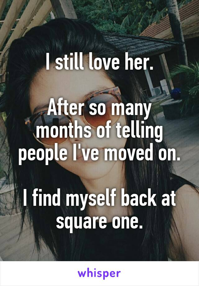 I still love her.  After so many months of telling people I've moved on.  I find myself back at square one.