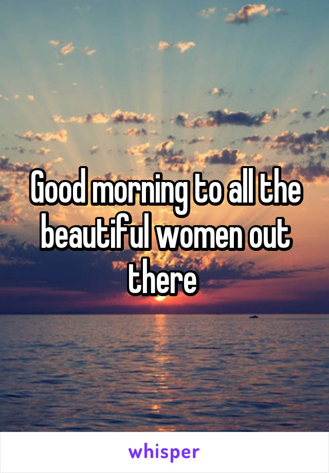 Good morning to all the beautiful women out there