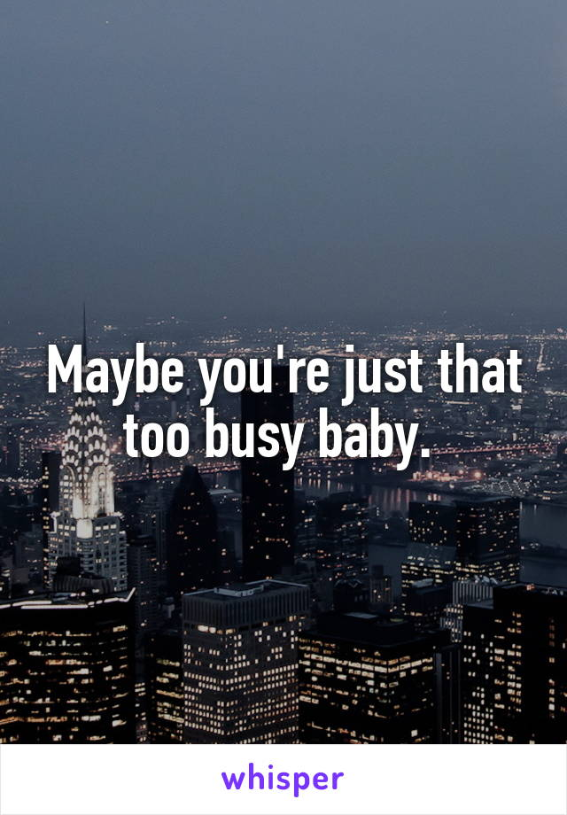 Maybe you're just that too busy baby.
