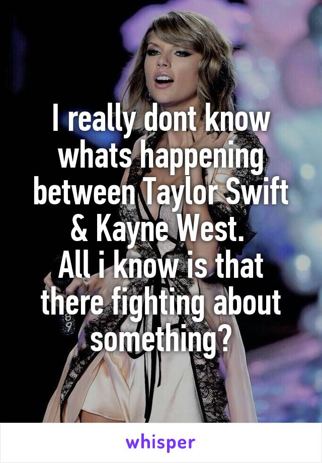 I really dont know whats happening between Taylor Swift & Kayne West.  All i know is that there fighting about something?