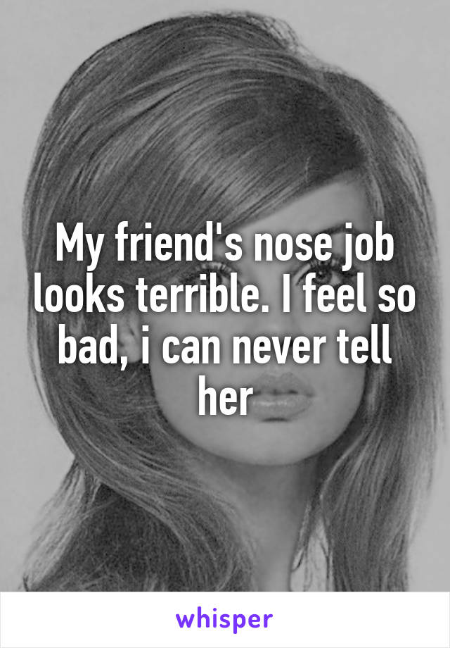 My friend's nose job looks terrible. I feel so bad, i can never tell her