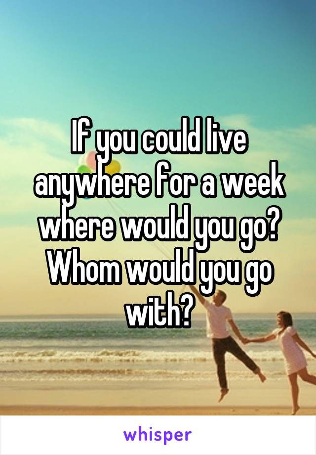 If you could live anywhere for a week where would you go? Whom would you go with?