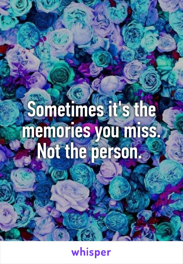 Sometimes it's the memories you miss. Not the person.