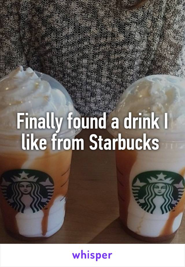Finally found a drink I like from Starbucks