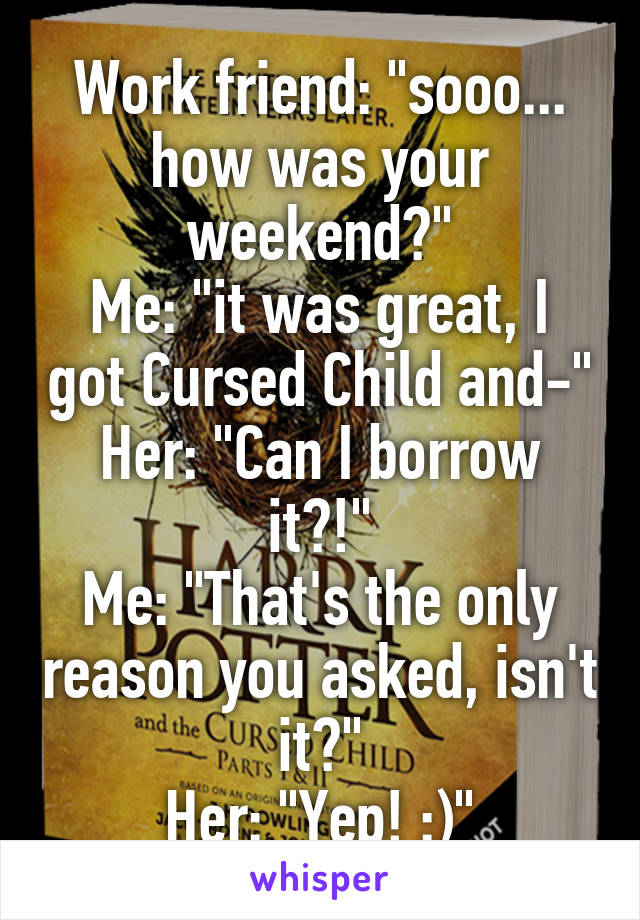 """Work friend: """"sooo... how was your weekend?"""" Me: """"it was great, I got Cursed Child and-"""" Her: """"Can I borrow it?!"""" Me: """"That's the only reason you asked, isn't it?"""" Her: """"Yep! :)"""""""