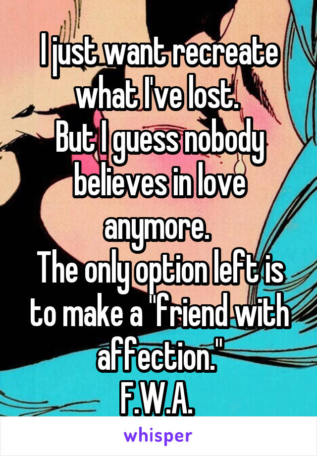 """I just want recreate what I've lost.  But I guess nobody believes in love anymore.  The only option left is to make a """"friend with affection."""" F.W.A."""
