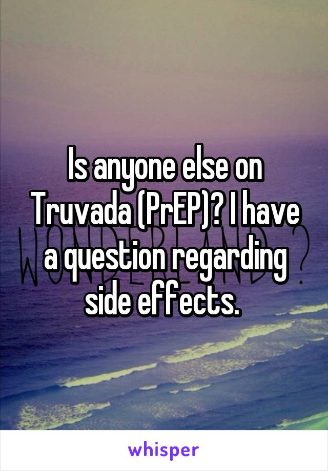 Is anyone else on Truvada (PrEP)? I have a question regarding side effects.