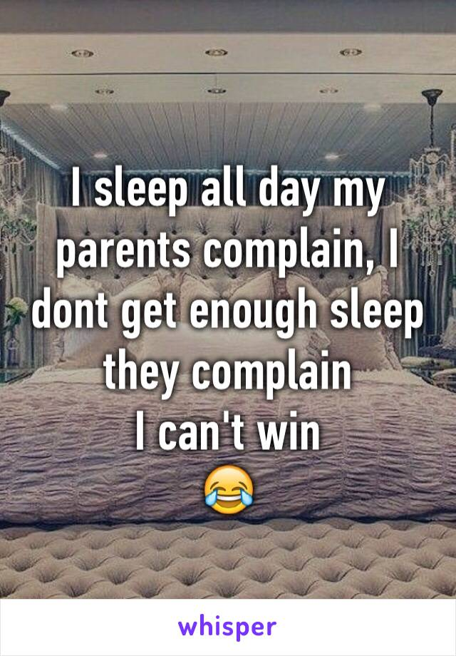I sleep all day my parents complain, I dont get enough sleep they complain  I can't win 😂