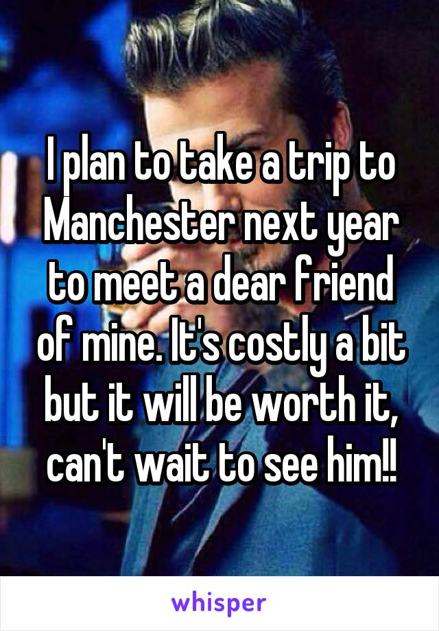 I plan to take a trip to Manchester next year to meet a dear friend of mine. It's costly a bit but it will be worth it, can't wait to see him!!