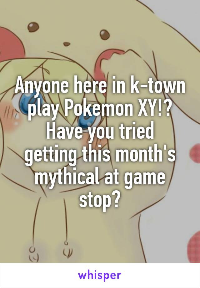 Anyone here in k-town play Pokemon XY!? Have you tried getting this month's mythical at game stop?