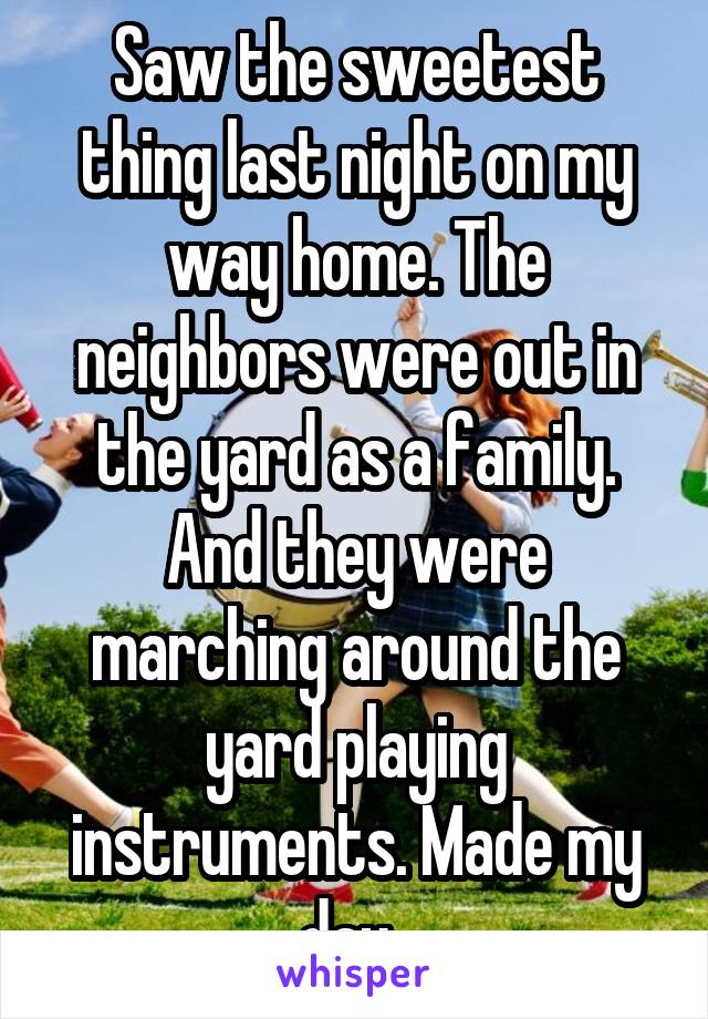 Saw the sweetest thing last night on my way home. The neighbors were out in the yard as a family. And they were marching around the yard playing instruments. Made my day.