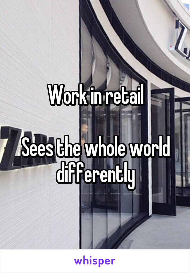 Work in retail  Sees the whole world differently