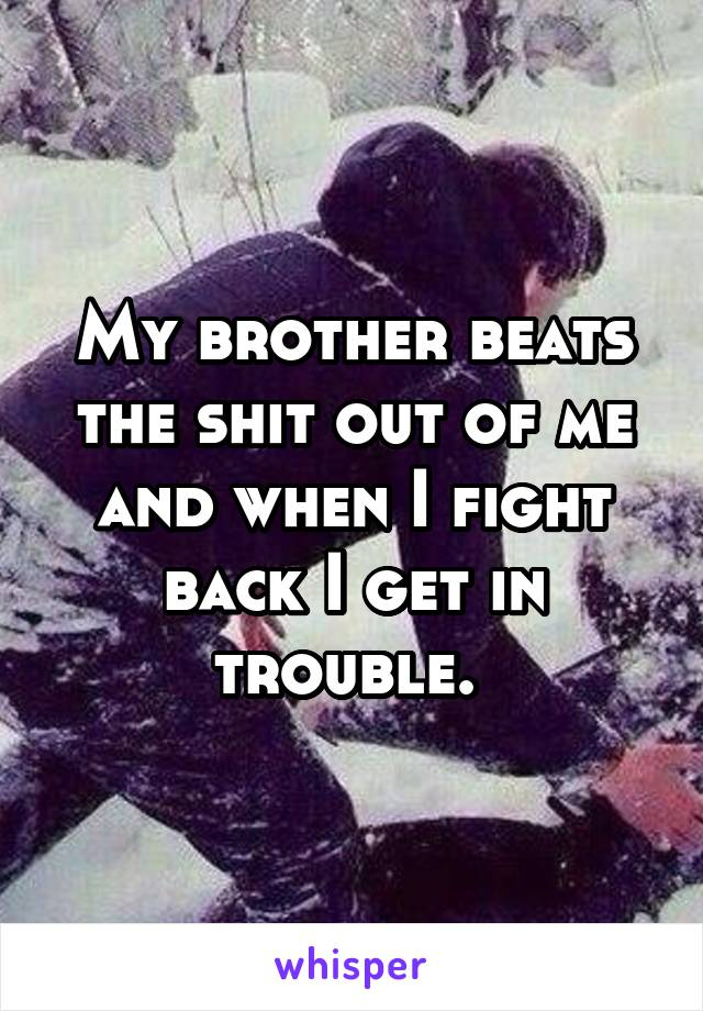 My brother beats the shit out of me and when I fight back I get in trouble.